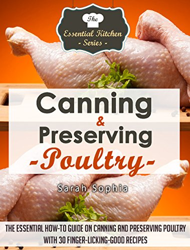 Canning & Preserving Poultry: The Essential How-To Guide on Canning and Preserving Poultry with 30 Finger-Licking-Good Recipes (The Essential Kitchen Series Book 50) by Sarah Sophia