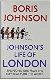 Johnson's Life of London: The People Who Made the City That Made the World Boris Johnson