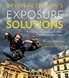 Bryan Petersons Exposure Solutions: The Most Common Photography Problems and How to Solve Them