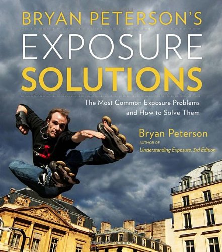 Bryan Peterson's Exposure Solutions: The Most Common Photography Problems and How to Solve Them