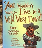 You Wouldnt Want to Live in a Wild West Town!: Dust Youd Rather Not Settle (You Wouldnt Want to...)
