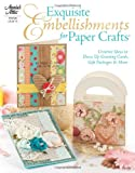 Exquisite Embellishments for Paper Crafts: Creative Ideas to Dress Up Greeting Cards, Gift Packages & More