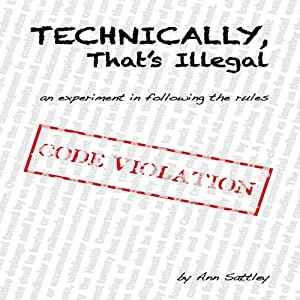 Technically, That's Illegal: An Experiment in Following the Rules | [Ann Sattley]