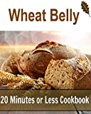 Wheat Belly: 20 Minutes or Less Cookbook: (Wheat belly diet, wheat belly cookbook, wheat belly recipes)