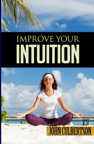 Improve Your Intuition: What Every Person Should Know About Developing Psychic Ability and Starting on a New Age Path