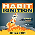 Habit Ignition: 41 Steps to Unlocking the Secret Power of Habits and Rituals for Life Book Audiobook by Chris A. Baird Narrated by Dave Wright