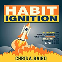 Habit Ignition: 41 Steps to Unlocking the Secret Power of Habits and Rituals for Life Book (       UNABRIDGED) by Chris A. Baird Narrated by Dave Wright