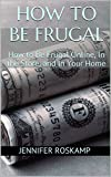 img - for How to Be Frugal: How to Be Frugal Online, In the Store, and In Your Home book / textbook / text book