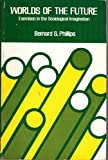 Worlds of the future;: Exercises in the sociological imagination (Merrill sociology series) (0675090857) by Phillips, Bernard S