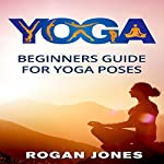 Yoga: Beginners Guide for Yoga Poses | Rogan Jones