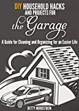 Garage: DIY Household Hacks and Projects for the Garage. A Guide for Cleaning and Organizing for an Easier Life