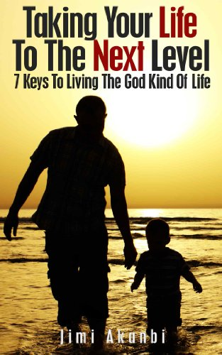 Taking Your Life to the Next Level: 7 Keys to Living the God Kind of Life by Jimi Akanbi