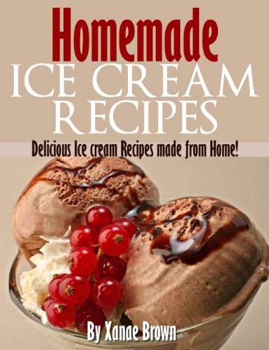 Homemade Ice Cream Recipes: Delicious Ice Cream Recipes Made From Home! by Xanae Brown