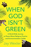 When God Isn't Green: A World-Wide Journey to Places Where Religious Practice and Environmentalism Collide