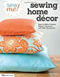 Sew Me! Sewing Home Decor: Easy-to-Make Curtains, Pillows, Organizers and Other Accessories