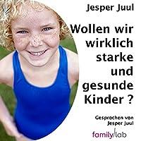 Wollen wir wirklich starke und gesunde Kinder?: Ein politischer Essay Hörbuch von Jesper Juul Gesprochen von: Jesper Juul