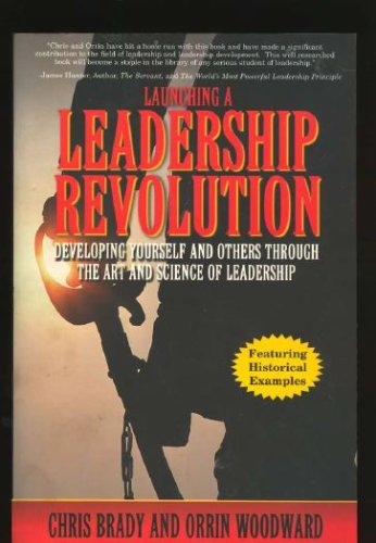 Launching a Leadership Revolution Developing Yourself and Others Through the Art and Science of Leadership, Chris Brady, Orrin Woodward