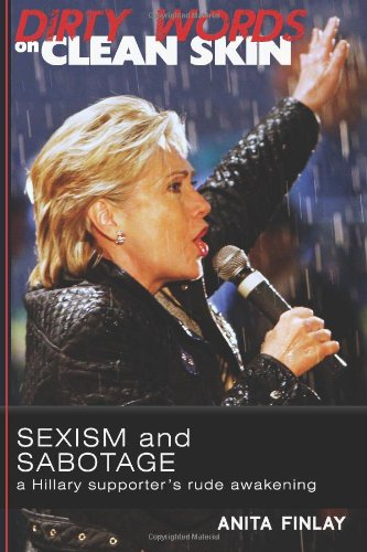 Dirty Words On Clean Skin: Sexism and Sabotage, a Hillary Supporter's Rude Awakening: Anita Finlay: 9780615615066: Amazon.com: Books