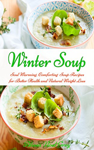 Winter Soup: Soul Warming, Comforting Soup Recipes for Better Health and Natural Weight Loss (Healthy Eating Made Easy Book 2) by Alissa Noel Grey