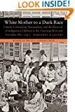 White Mother to a Dark Race: Settler Colonialism, Maternalism, and the Removal of Indigenous Children in the American West and Australia, 1880-1940