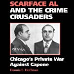 Scarface Al and the Crime Crusaders: Chicago's Private War Against Capone | Dennis E. Hoffman