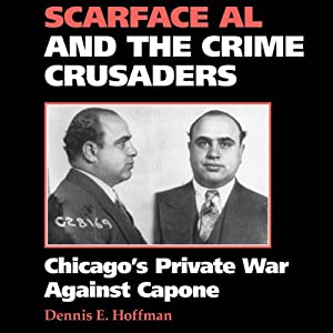 Scarface Al and the Crime Crusaders: Chicago's Private War Against Capone | [Dennis E. Hoffman]