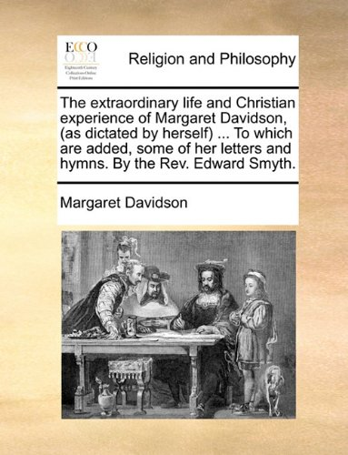 The extraordinary life and Christian experience of Margaret Davidson, (as dictated by herself) ... To which are added, s