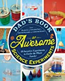 Dads Book of Awesome Science Experiments: From Boiling Ice and Exploding Soap to Erupting Volcanoes and Launching Rockets, 30 Inventive Experiments to Excite the Whole Family! (Dads Book of Awesome)