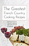 The Greatest French Country Cooking Recipes: Delicious Country Style Cuisine Recipes From France