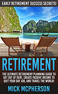 Retirement: Early Retirement Success Secrets! - The Ultimate Retirement Planning Guide To Get Out Of Debt, Create Passive Income To Quit Your Day Job, ... Minimalist Budget, Organize Your Life)