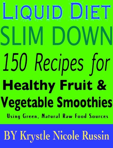 Liquid Diet Slim Down: 150 Recipes for Healthy Fruit & Vegetable Smoothies Using Green, Natural Raw Food Sources