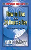 Arnold Bennett How to Live on 24 Hours a Day: With the Human Machine (Dover Empower Your Life)