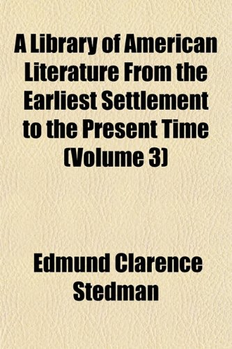A Library of American Literature, From the Earliest Settlement to the Present Time (Volume 3)