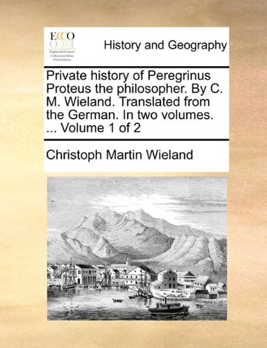 Private history of Peregrinus Proteus the philosopher. By C. M. Wieland. Translated from the German. In two volumes. ...  Volume 1 of 2