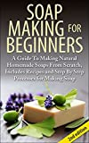 Soap Making For Beginners 2nd Edition: A Guide to Making Natural Homemade Soaps from Scratch, Includes Recipes and Step by Step Processes for Making Soaps ... Making For Beginners, Soap Making Natural)