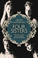 Four Sisters:The Lost Lives of the Romanov Grand Duchesses (English Edition)