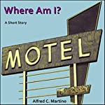 Where Am I?: A Short Story | Alfred C. Martino
