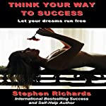 Think Your Way to Success: Let Your Dreams Run Free | Stephen Richards