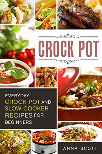 Crock Pot: Everyday Crock Pot and Slow Cooker Recipes for Beginners(Slow Cooker, Slow Cooker Cookbook, Slow Cooker Recipes, Slow Cooking, Slow Cooker Meals, ... ebooks) (Cookbook delicious recipes 1) by Anna Scott
