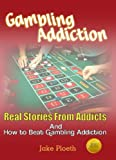 Gambling Addiction (Real Stories From Addicts and How to Beat Gambling Addiction)