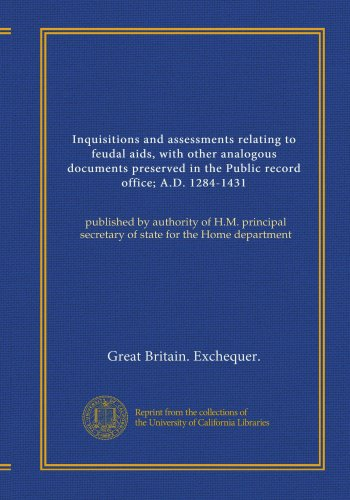 Inquisitions and assessments relating to feudal aids, with other analogous documents preserved in the Public record office; A.D. 1284-1431 (v.1): ... secretary of state for the Home department PDF