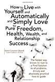 img - for How to Live with Yourself and Automatically and Simply Love Yourself to Pure Freedom, Health, Wealth, and Relationship Success book / textbook / text book