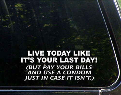 """Live Today Like It'S You'Re Last Day! (But Pay Your Bills And Use A Condon In Case It Isn'T) - 9"""" X 3-1/2"""" - Vinyl Die Cut Decal/ Bumper Sticker For Windows, Cars, Trucks, Laptops, Etc."""