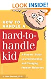 How to Handle a Hard-to-Handle Kid: A Parents' Guide to Understanding and Changing Problem Behaviors