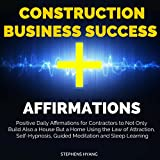 Construction Business Success Affirmations: Positive Daily Affirmations for Contractors to Not Only Build Also a House but a Home Using the Law of Attraction, Self-Hypnosis