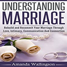 Understanding Marriage: Rebuild and Recommit Your Marriage Through Love, Intimacy, Communication and Connection Audiobook by Amanda Wallingson Narrated by Jorie Raine Fradella