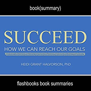 Summary: Succeed: How We Can Reach Our Goals by Heidi Grant Halvorson, PhD: Book Summary Audiobook