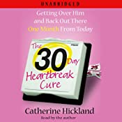 The 30-Day Heartbreak Cure: Getting Over Him and Back Out There One Month From Today | [Catherine Hickland]