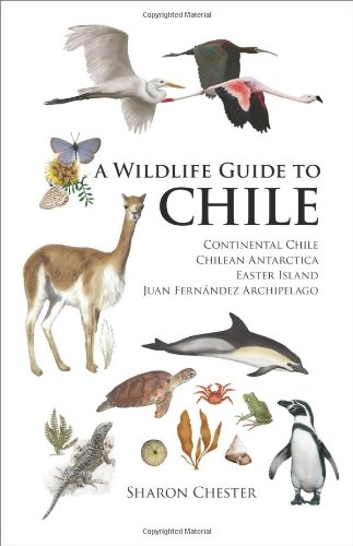 A Wildlife Guide to Chile: Continental Chile, Chilean Antarctica, Easter Island, Juan Fern ndez Archipelago