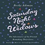 Saturday Night Widows: The Adventures of Six Friends Remaking Their Lives | Becky Aikman